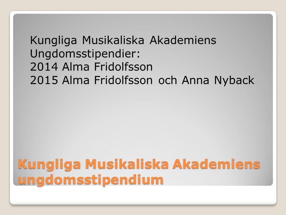 Kungliga Musikaliska Akademiens ungdomsstipendium Kungliga Musikaliska Akademiens Ungdomsstipendier: 2014 Alma Fridolfsson 2015 Alma Fridolfsson och A