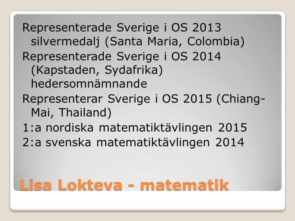 Lisa Lokteva - matematik Representerade Sverige i OS 2013 silvermedalj (Santa Maria, Colombia) Representerade Sverige i OS 2014 (Kapstaden, Sydafrika)