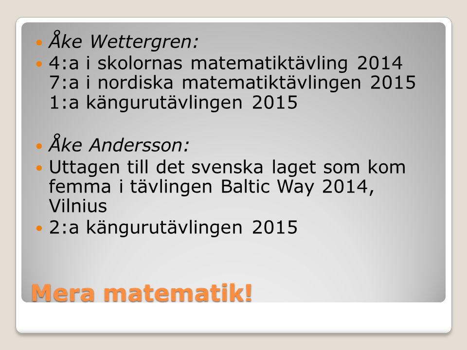 Mera matematik! Åke Wettergren: 4:a i skolornas matematiktävling 2014 7:a i nordiska matematiktävlingen 2015 1:a kängurutävlingen 2015 Åke Andersson: