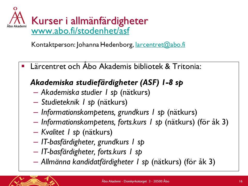 Åbo Akademi - Domkyrkotorget 3 - 20500 Åbo 16 Kurser i allmänfärdigheter Kurser i allmänfärdigheter www.abo.fi/stodenhet/asf Kontaktperson: Johanna Hedenborg, larcentret@abo.fi www.abo.fi/stodenhet/asflarcentret@abo.fi  Lärcentret och Åbo Akademis bibliotek & Tritonia: Akademiska studiefärdigheter (ASF) 1-8 sp – Akademiska studier 1 sp (nätkurs) – Studieteknik 1 sp (nätkurs) – Informationskompetens, grundkurs 1 sp (nätkurs) – Informationskompetens, forts.kurs 1 sp (nätkurs) (för åk 3) – Kvalitet 1 sp (nätkurs) – IT-basfärdigheter, grundkurs 1 sp – IT-basfärdigheter, forts.kurs 1 sp – Allmänna kandidatfärdigheter 1 sp (nätkurs) (för åk 3)