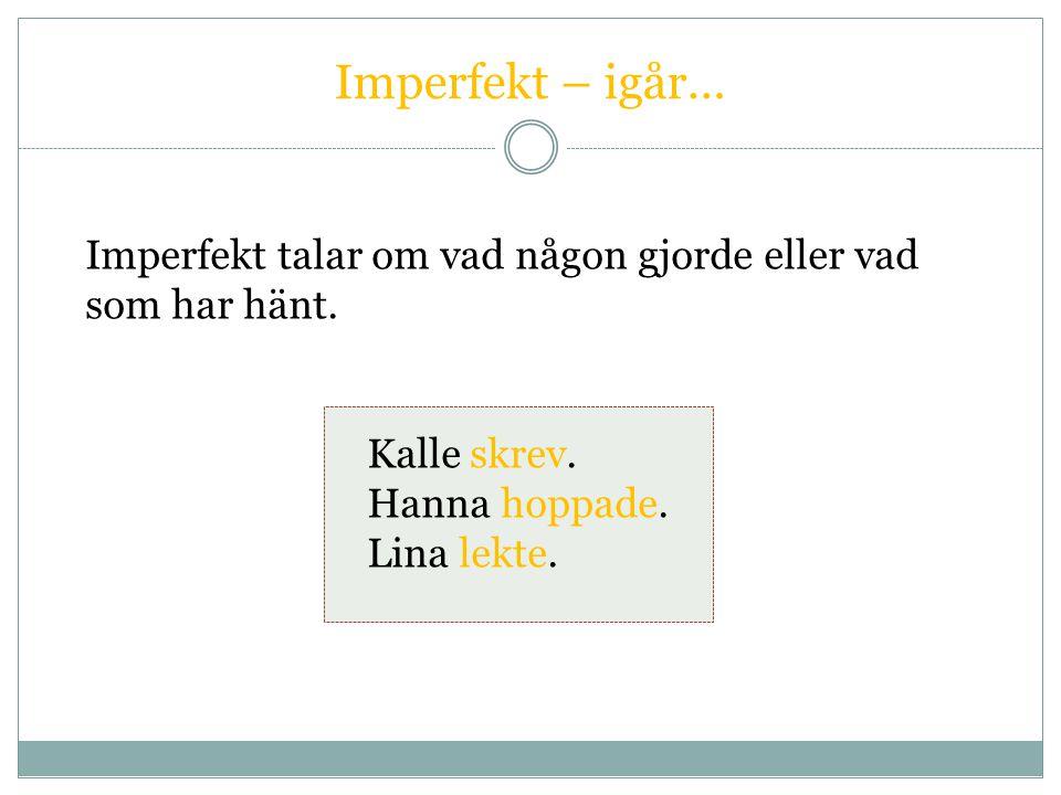 Imperfekt – igår… Imperfekt talar om vad någon gjorde eller vad som har hänt. Kalle skrev. Hanna hoppade. Lina lekte.