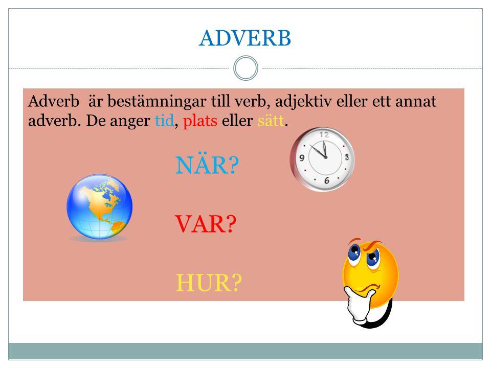 ADVERB Adverb är bestämningar till verb, adjektiv eller ett annat adverb. De anger tid, plats eller sätt. NÄR? VAR? HUR?