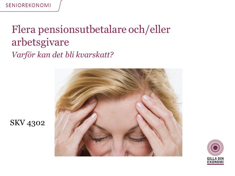 Flera pensionsutbetalare och/eller arbetsgivare Varför kan det bli kvarskatt? SENIOREKONOMI SKV 4302
