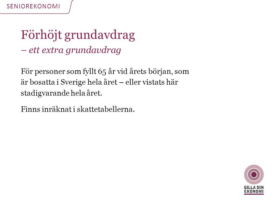 Förhöjt grundavdrag – ett extra grundavdrag För personer som fyllt 65 år vid årets början, som är bosatta i Sverige hela året – eller vistats här stad