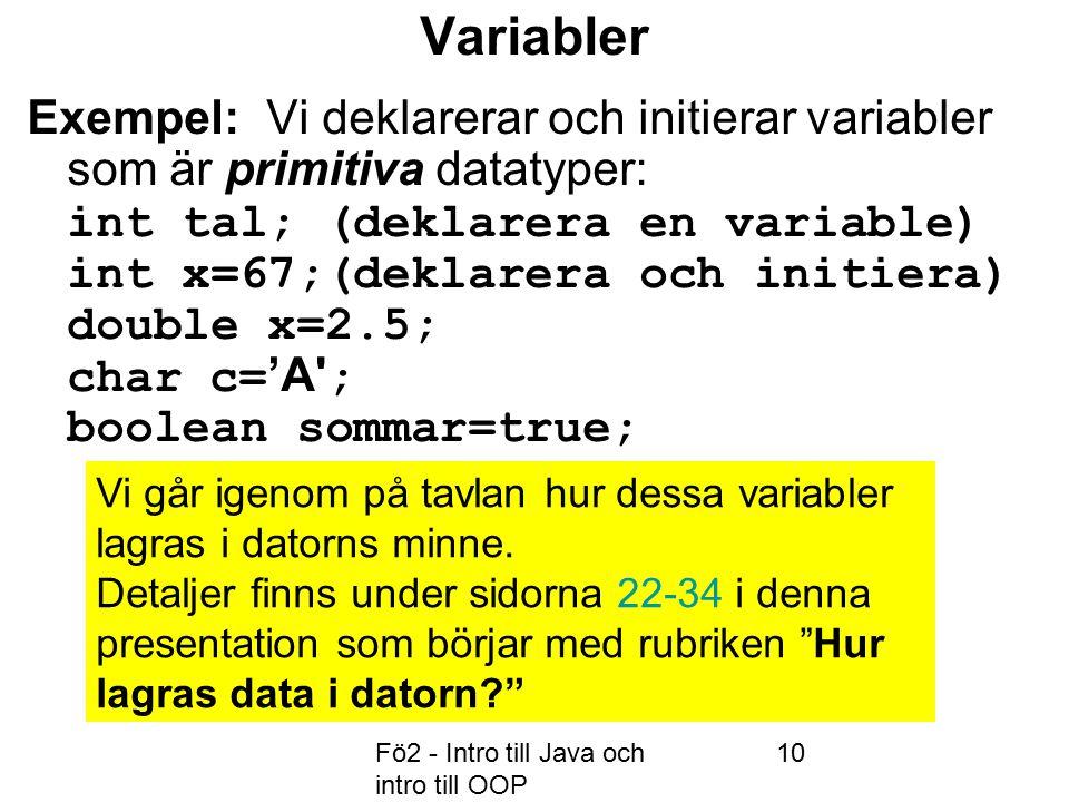 Fö2 - Intro till Java och intro till OOP 10 Variabler Exempel: Vi deklarerar och initierar variabler som är primitiva datatyper: int tal; (deklarera en variable) int x=67;(deklarera och initiera) double x=2.5; char c= 'A ; boolean sommar=true; Vi går igenom på tavlan hur dessa variabler lagras i datorns minne.