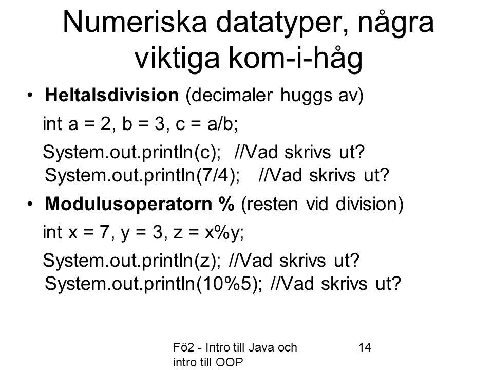 Fö2 - Intro till Java och intro till OOP 14 Numeriska datatyper, några viktiga kom-i-håg Heltalsdivision (decimaler huggs av) int a = 2, b = 3, c = a/b; System.out.println(c); //Vad skrivs ut.