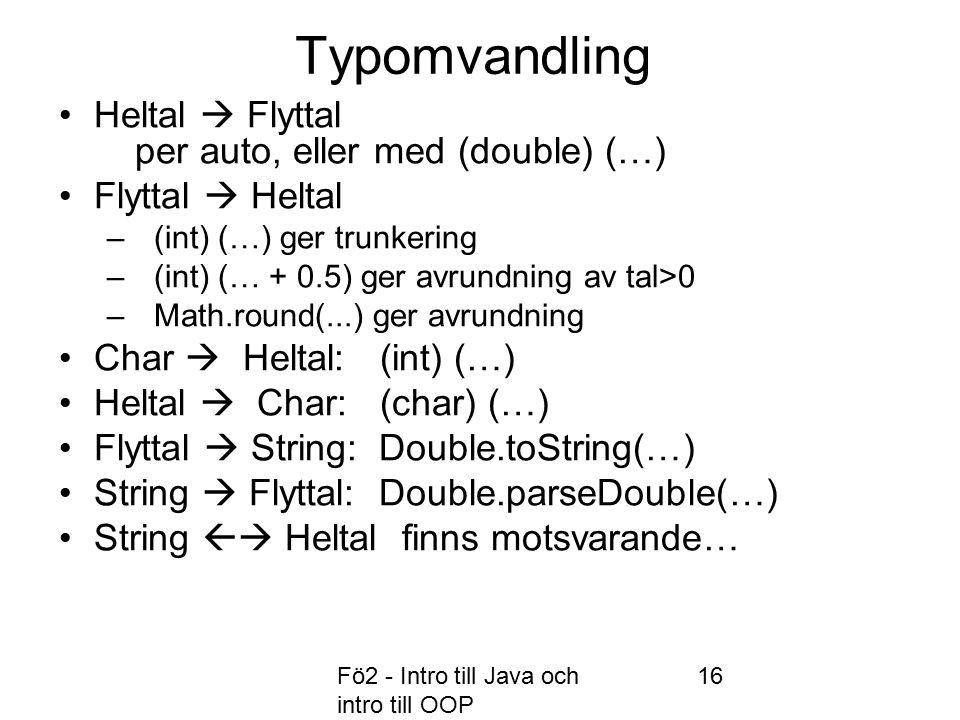 Fö2 - Intro till Java och intro till OOP 16 Typomvandling Heltal  Flyttal per auto, eller med (double) (…) Flyttal  Heltal –(int) (…) ger trunkering –(int) (… + 0.5) ger avrundning av tal>0 –Math.round(...) ger avrundning Char  Heltal: (int) (…) Heltal  Char: (char) (…) Flyttal  String: Double.toString(…) String  Flyttal: Double.parseDouble(…) String  Heltal finns motsvarande…