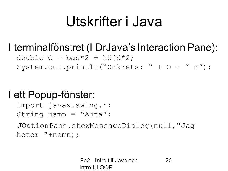 Fö2 - Intro till Java och intro till OOP 20 Utskrifter i Java I terminalfönstret (I DrJava's Interaction Pane): double O = bas*2 + höjd*2; System.out.println( Omkrets: + O + m ); I ett Popup-fönster: import javax.swing.*; String namn = Anna ; JOptionPane.showMessageDialog(null, Jag heter +namn);