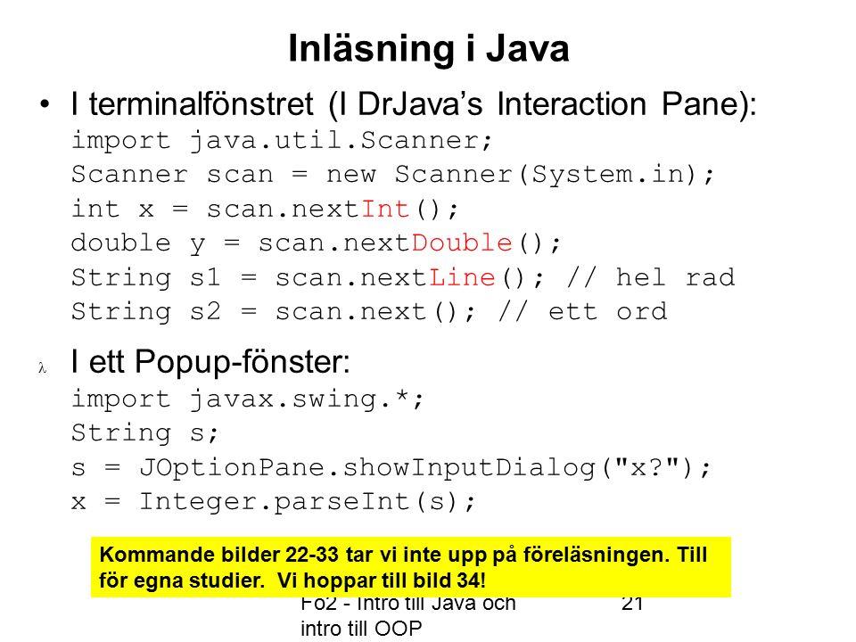 Fö2 - Intro till Java och intro till OOP 21 Inläsning i Java I terminalfönstret (I DrJava's Interaction Pane): import java.util.Scanner; Scanner scan = new Scanner(System.in); int x = scan.nextInt(); double y = scan.nextDouble(); String s1 = scan.nextLine(); // hel rad String s2 = scan.next(); // ett ord I ett Popup-fönster: import javax.swing.*; String s; s = JOptionPane.showInputDialog( x ); x = Integer.parseInt(s); Kommande bilder 22-33 tar vi inte upp på föreläsningen.