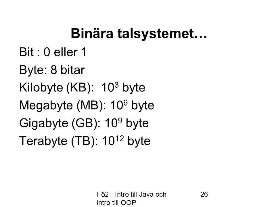 Fö2 - Intro till Java och intro till OOP 26 Binära talsystemet… Bit : 0 eller 1 Byte: 8 bitar Kilobyte (KB): 10 3 byte Megabyte (MB): 10 6 byte Gigabyte (GB): 10 9 byte Terabyte (TB): 10 12 byte