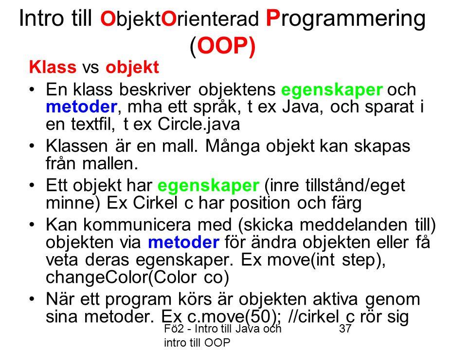 Fö2 - Intro till Java och intro till OOP 37 Intro till ObjektOrienterad Programmering (OOP) Klass vs objekt En klass beskriver objektens egenskaper och metoder, mha ett språk, t ex Java, och sparat i en textfil, t ex Circle.java Klassen är en mall.