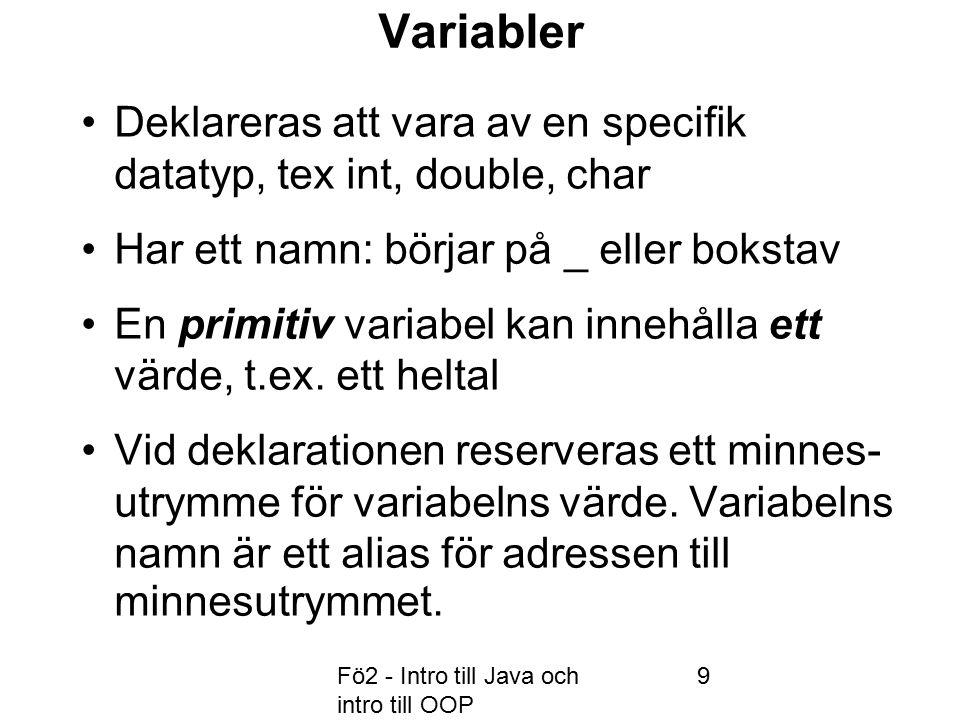Fö2 - Intro till Java och intro till OOP 9 Variabler Deklareras att vara av en specifik datatyp, tex int, double, char Har ett namn: börjar på _ eller bokstav En primitiv variabel kan innehålla ett värde, t.ex.