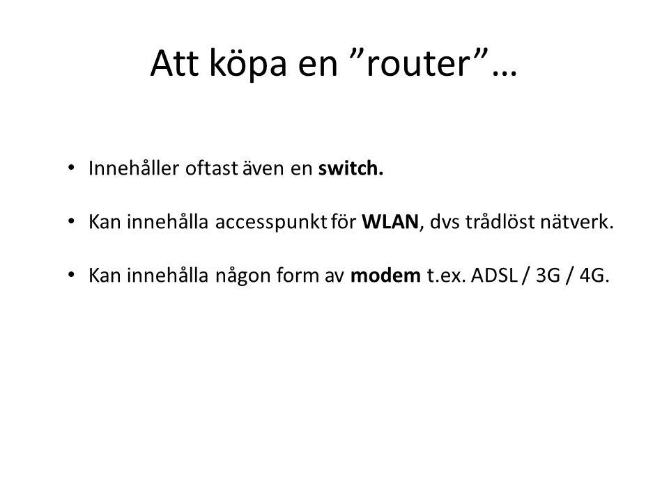 """Att köpa en """"router""""… Innehåller oftast även en switch. Kan innehålla accesspunkt för WLAN, dvs trådlöst nätverk. Kan innehålla någon form av modem t."""