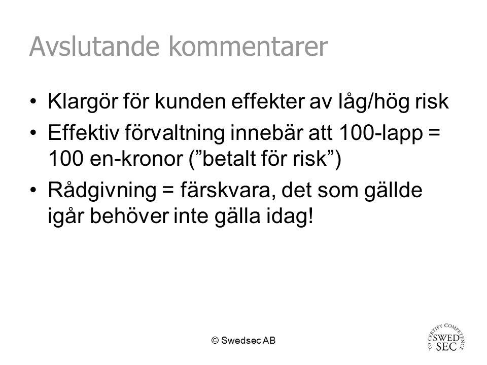 © Swedsec AB Avslutande kommentarer Klargör för kunden effekter av låg/hög risk Effektiv förvaltning innebär att 100-lapp = 100 en-kronor ( betalt för risk ) Rådgivning = färskvara, det som gällde igår behöver inte gälla idag!