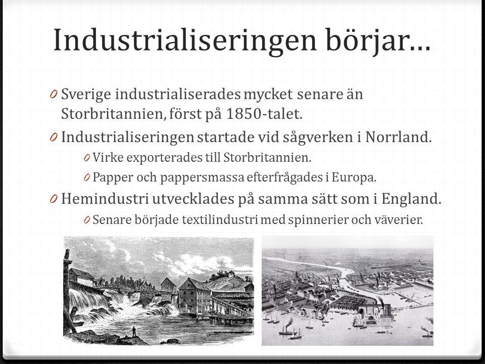Industrialiseringen börjar… 0 Sverige industrialiserades mycket senare än Storbritannien, först på 1850-talet. 0 Industrialiseringen startade vid sågv
