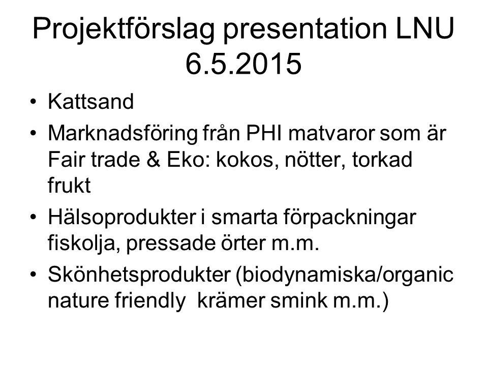 Projektförslag presentation LNU 6.5.2015 Kattsand Marknadsföring från PHI matvaror som är Fair trade & Eko: kokos, nötter, torkad frukt Hälsoprodukter i smarta förpackningar fiskolja, pressade örter m.m.
