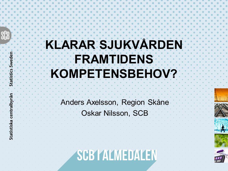 KLARAR SJUKVÅRDEN FRAMTIDENS KOMPETENSBEHOV? Anders Axelsson, Region Skåne Oskar Nilsson, SCB