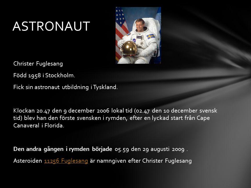 Christer Fuglesang Född 1958 i Stockholm. Fick sin astronaut utbildning i Tyskland. Klockan 20.47 den 9 december 2006 lokal tid (02.47 den 10 december