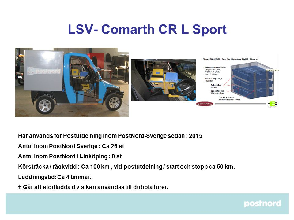 LSV- Comarth CR L Sport Har används för Postutdelning inom PostNord-Sverige sedan : 2015 Antal inom PostNord Sverige : Ca 26 st Antal inom PostNord i Linköping : 0 st Körsträcka / räckvidd : Ca 100 km, vid postutdelning / start och stopp ca 50 km.