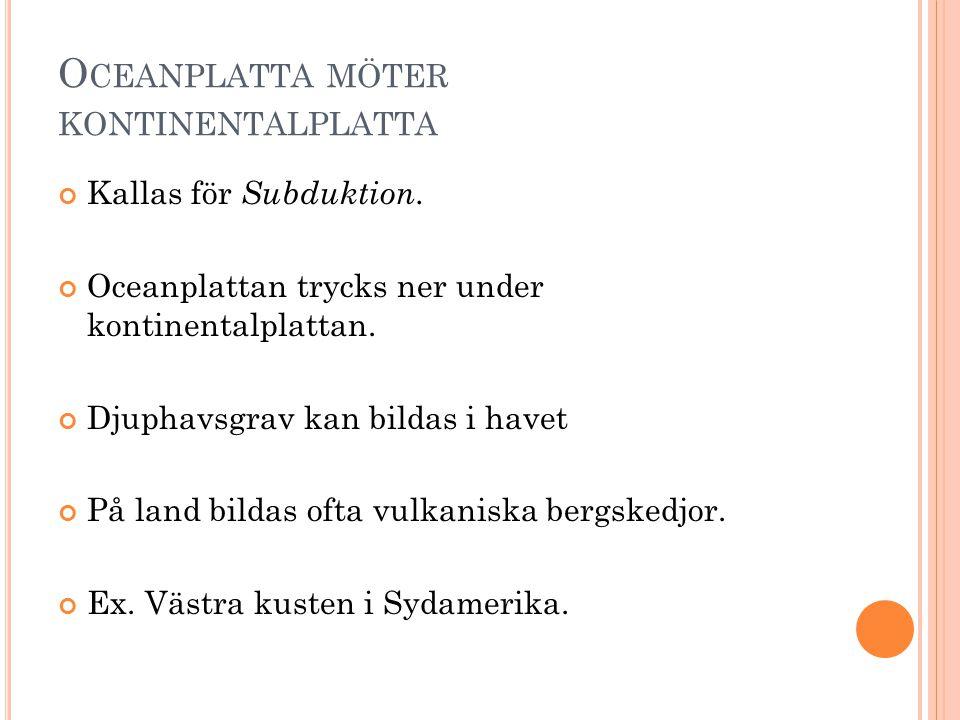 O CEANPLATTA MÖTER KONTINENTALPLATTA Kallas för Subduktion.