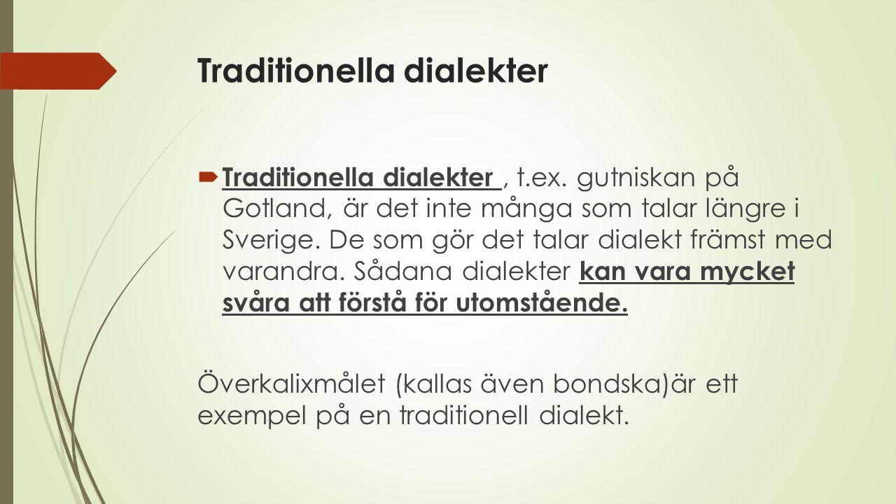 Traditionella dialekter  Traditionella dialekter, t.ex. gutniskan på Gotland, är det inte många som talar längre i Sverige. De som gör det talar dial