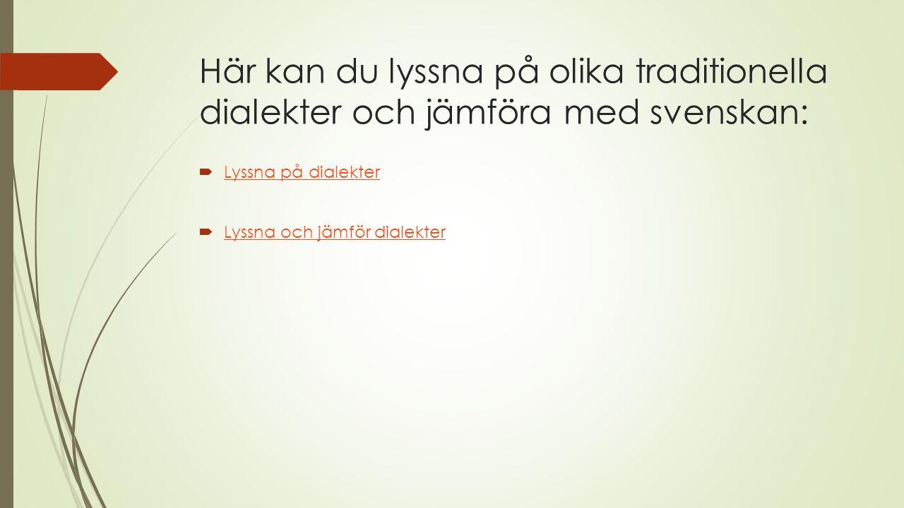Här kan du lyssna på olika traditionella dialekter och jämföra med svenskan:  Lyssna på dialekter Lyssna på dialekter  Lyssna och jämför dialekter L
