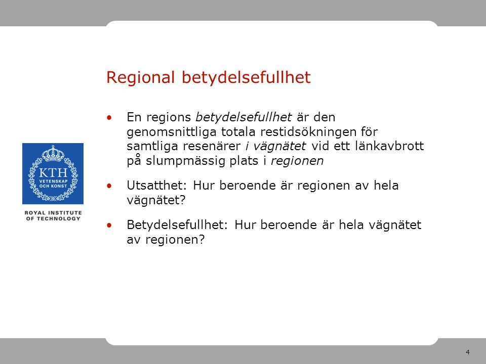 4 Regional betydelsefullhet En regions betydelsefullhet är den genomsnittliga totala restidsökningen för samtliga resenärer i vägnätet vid ett länkavbrott på slumpmässig plats i regionen Utsatthet: Hur beroende är regionen av hela vägnätet.