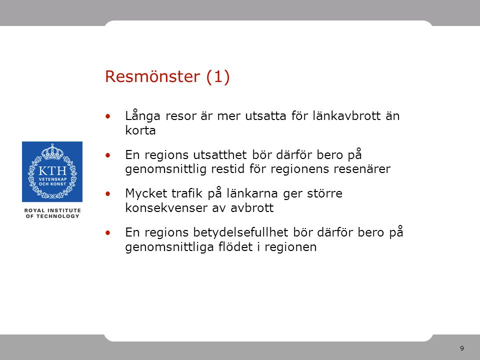 9 Resmönster (1) Långa resor är mer utsatta för länkavbrott än korta En regions utsatthet bör därför bero på genomsnittlig restid för regionens resenärer Mycket trafik på länkarna ger större konsekvenser av avbrott En regions betydelsefullhet bör därför bero på genomsnittliga flödet i regionen