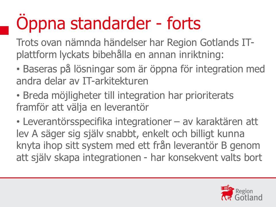 Öppna standarder - forts Trots ovan nämnda händelser har Region Gotlands IT- plattform lyckats bibehålla en annan inriktning: Baseras på lösningar som är öppna för integration med andra delar av IT-arkitekturen Breda möjligheter till integration har prioriterats framför att välja en leverantör Leverantörsspecifika integrationer – av karaktären att lev A säger sig själv snabbt, enkelt och billigt kunna knyta ihop sitt system med ett från leverantör B genom att själv skapa integrationen - har konsekvent valts bort