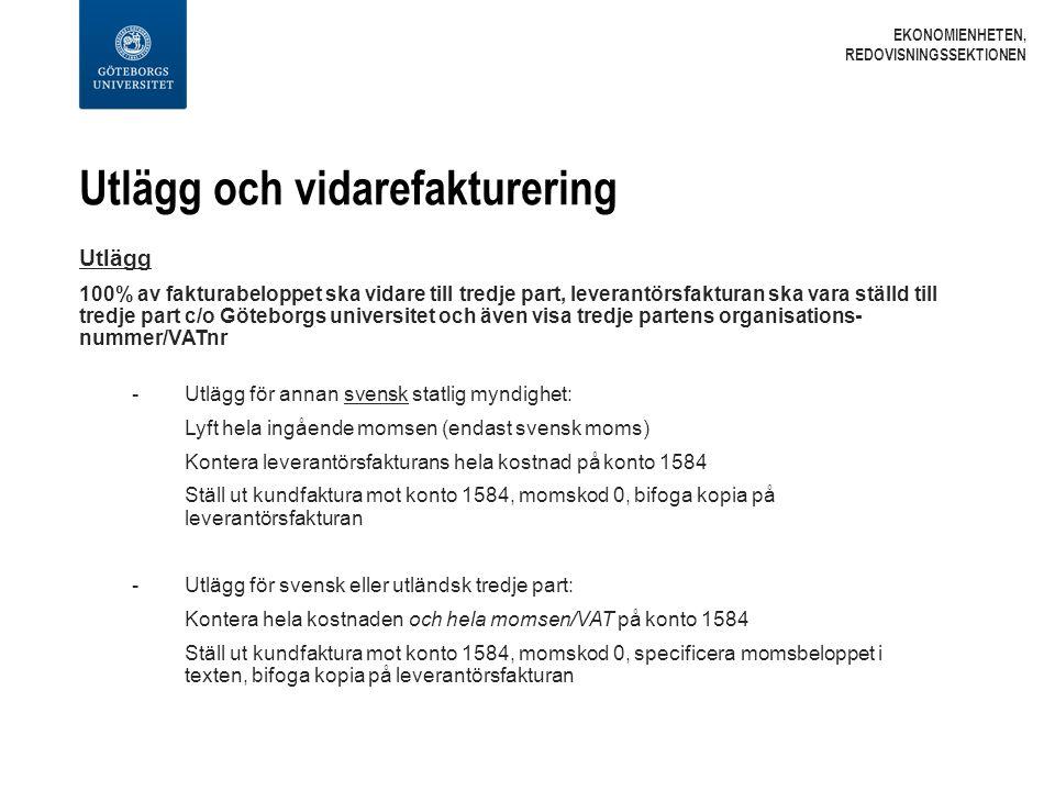 Utlägg och vidarefakturering Utlägg 100% av fakturabeloppet ska vidare till tredje part, leverantörsfakturan ska vara ställd till tredje part c/o Göteborgs universitet och även visa tredje partens organisations- nummer/VATnr - Utlägg för annan svensk statlig myndighet: Lyft hela ingående momsen (endast svensk moms) Kontera leverantörsfakturans hela kostnad på konto 1584 Ställ ut kundfaktura mot konto 1584, momskod 0, bifoga kopia på leverantörsfakturan -Utlägg för svensk eller utländsk tredje part: Kontera hela kostnaden och hela momsen/VAT på konto 1584 Ställ ut kundfaktura mot konto 1584, momskod 0, specificera momsbeloppet i texten, bifoga kopia på leverantörsfakturan EKONOMIENHETEN, REDOVISNINGSSEKTIONEN