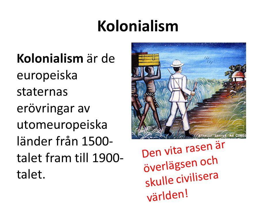 Kolonialism Kolonialism är de europeiska staternas erövringar av utomeuropeiska länder från 1500- talet fram till 1900- talet. Den vita rasen är överl