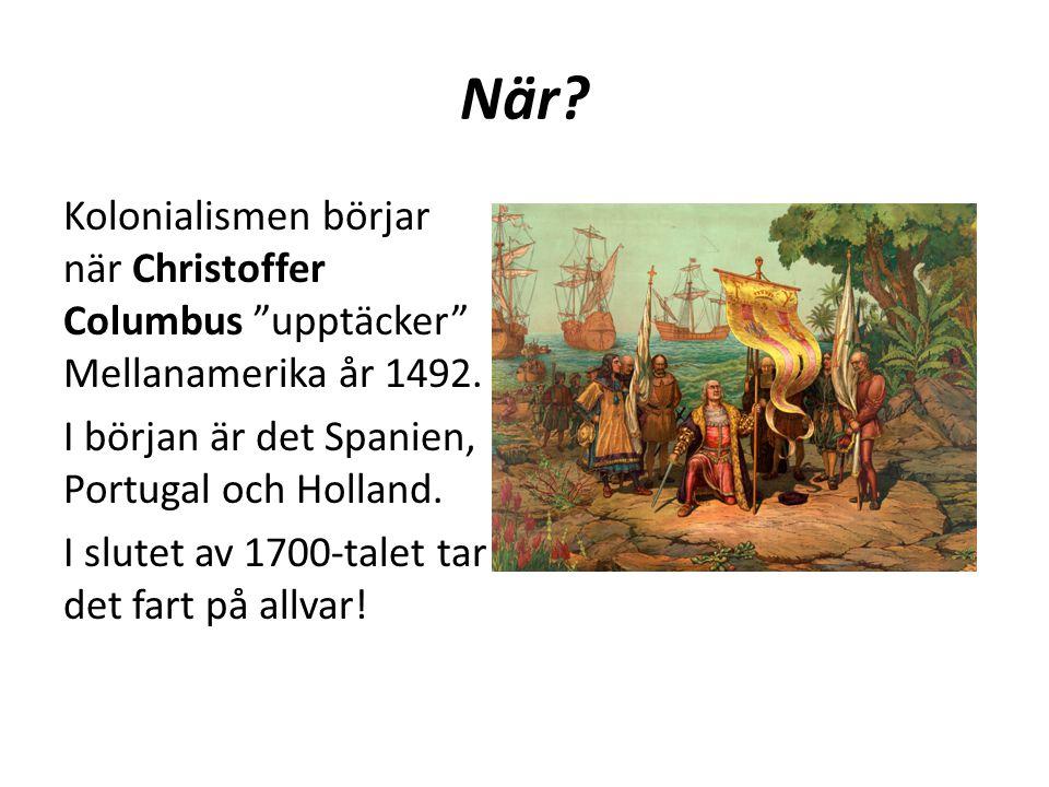 """När? Kolonialismen börjar när Christoffer Columbus """"upptäcker"""" Mellanamerika år 1492. I början är det Spanien, Portugal och Holland. I slutet av 1700-"""
