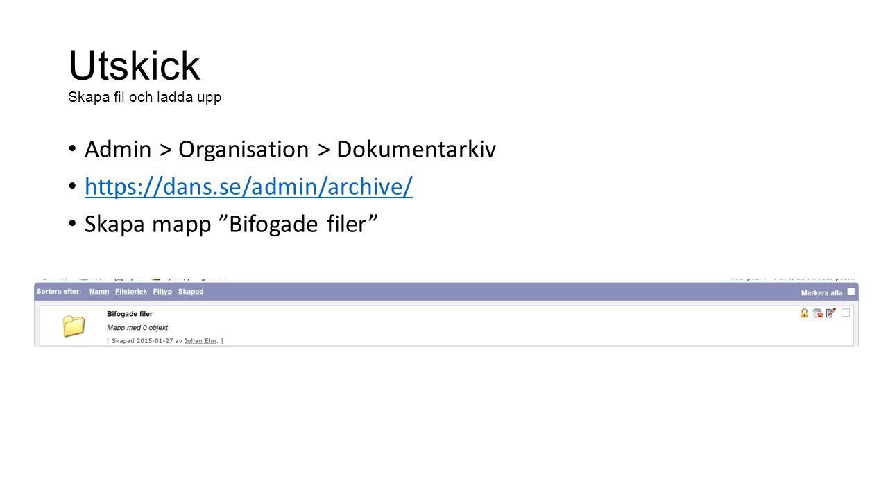 Utskick Skapa fil och ladda upp Admin > Organisation > Dokumentarkiv https://dans.se/admin/archive/ Skapa mapp Bifogade filer