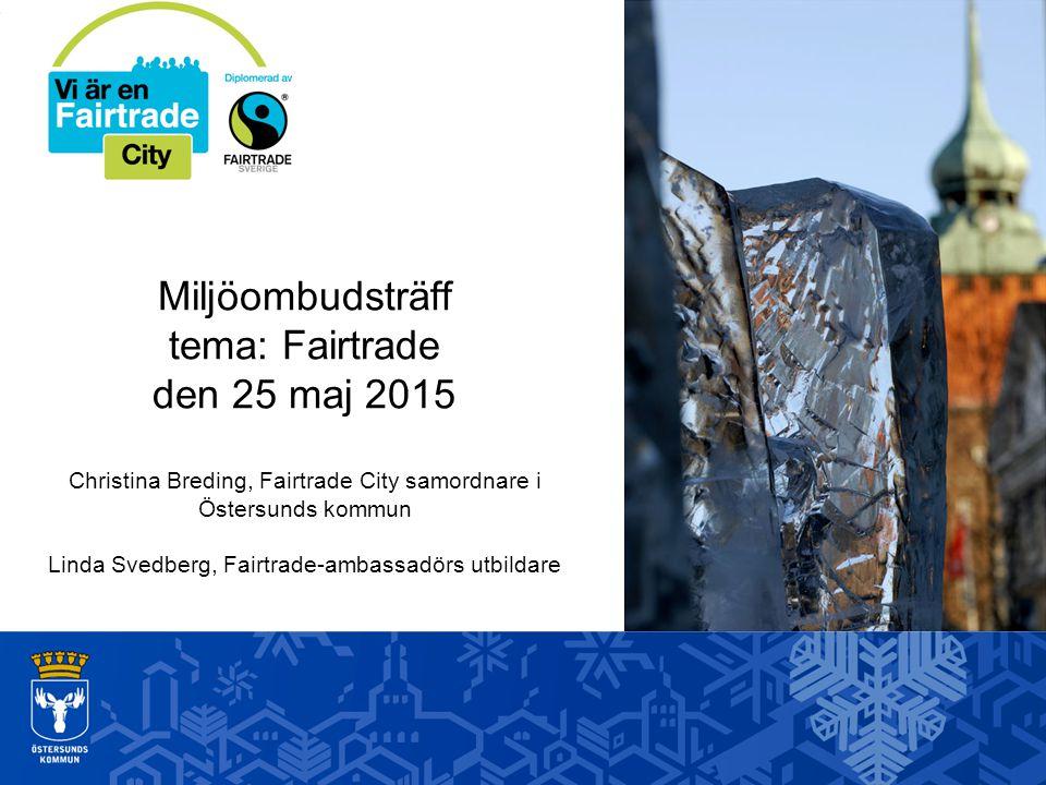 Miljöombudsträff tema: Fairtrade den 25 maj 2015 Christina Breding, Fairtrade City samordnare i Östersunds kommun Linda Svedberg, Fairtrade-ambassadör