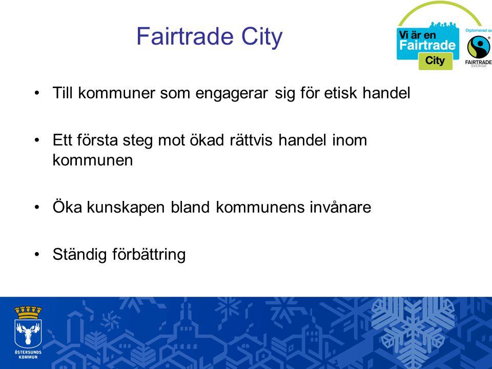 Fairtrade City Till kommuner som engagerar sig för etisk handel Ett första steg mot ökad rättvis handel inom kommunen Öka kunskapen bland kommunens invånare Ständig förbättring