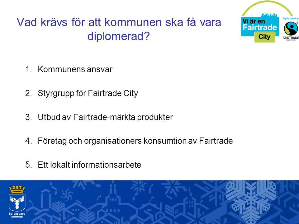 Vad krävs för att kommunen ska få vara diplomerad? 1. Kommunens ansvar 2.Styrgrupp för Fairtrade City 3.Utbud av Fairtrade-märkta produkter 4.Företag