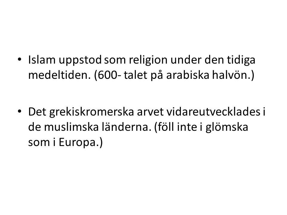 Islam uppstod som religion under den tidiga medeltiden. (600- talet på arabiska halvön.) Det grekiskromerska arvet vidareutvecklades i de muslimska lä
