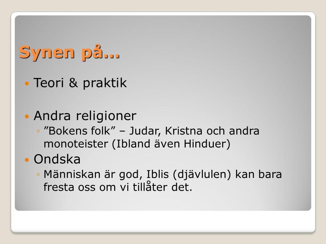 Synen på… Teori & praktik Andra religioner ◦ Bokens folk – Judar, Kristna och andra monoteister (Ibland även Hinduer) Ondska ◦Människan är god, Iblis (djävlulen) kan bara fresta oss om vi tillåter det.
