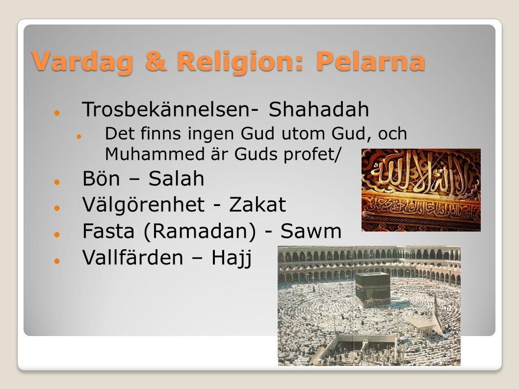 Vardag & Religion: Pelarna Trosbekännelsen- Shahadah Det finns ingen Gud utom Gud, och Muhammed är Guds profet/ Bön – Salah Välgörenhet - Zakat Fasta (Ramadan) - Sawm Vallfärden – Hajj