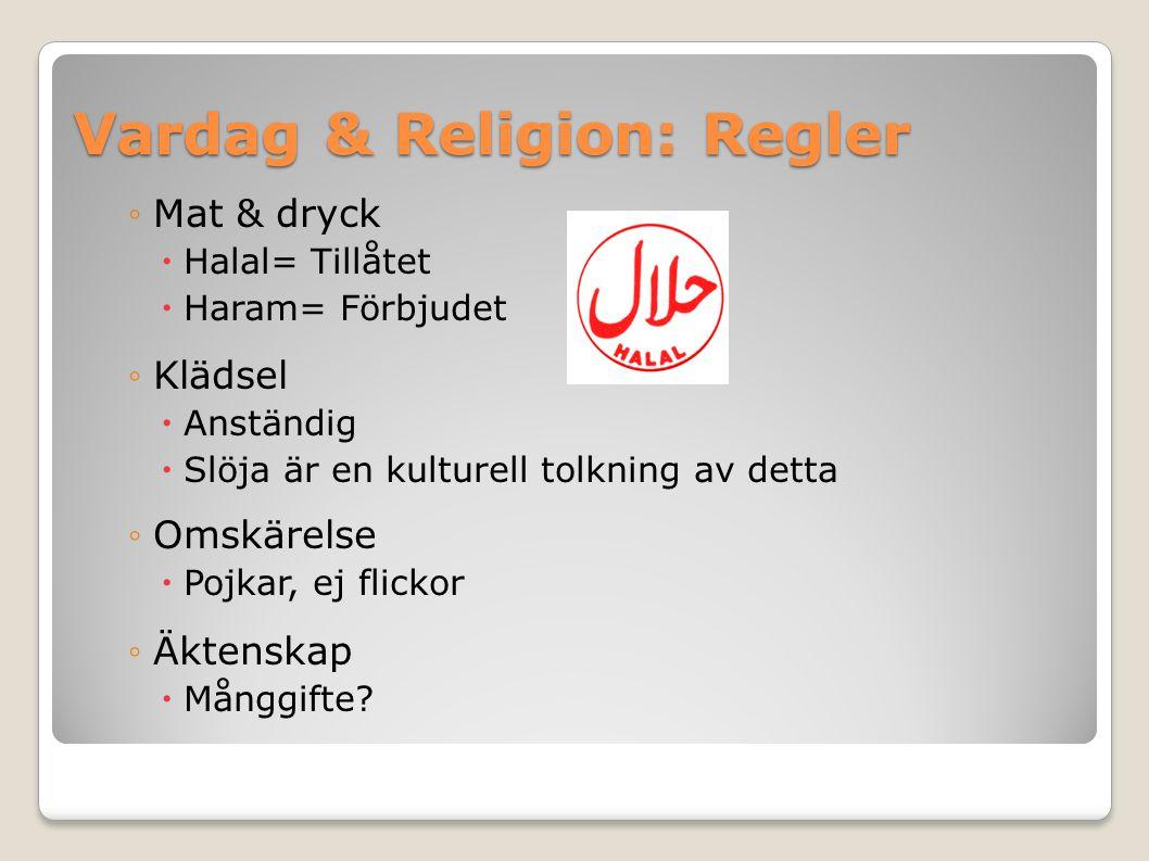 Vardag & Religion: Regler ◦Mat & dryck  Halal= Tillåtet  Haram= Förbjudet ◦Klädsel  Anständig  Slöja är en kulturell tolkning av detta ◦Omskärelse  Pojkar, ej flickor ◦Äktenskap  Månggifte?