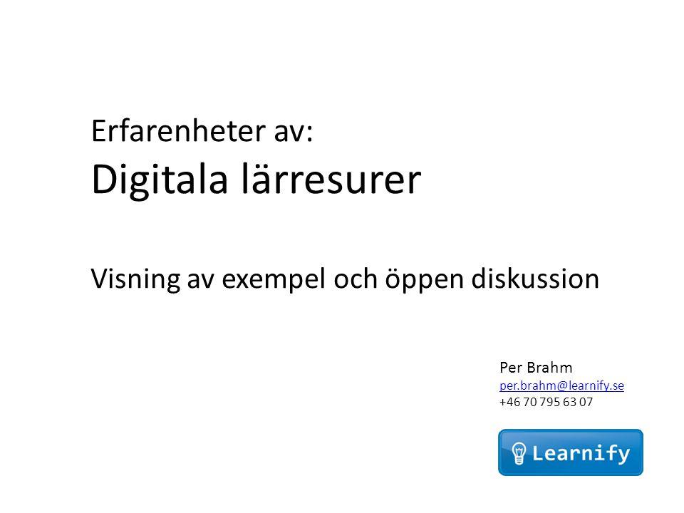 Per Brahm per.brahm@learnify.se +46 70 795 63 07 Erfarenheter av: Digitala lärresurer Visning av exempel och öppen diskussion