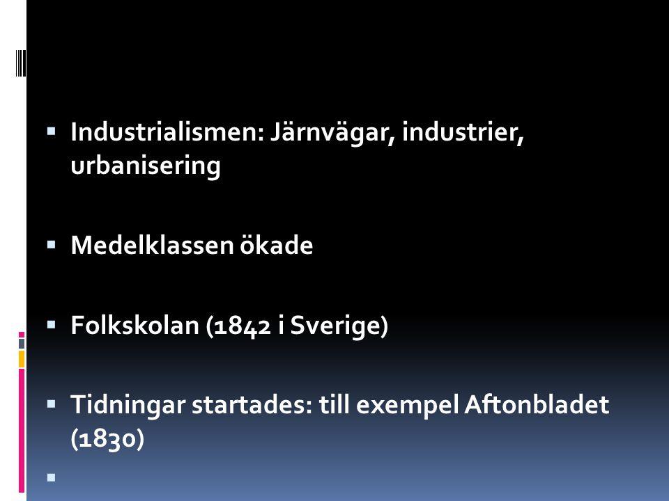 IIndustrialismen: Järnvägar, industrier, urbanisering MMedelklassen ökade FFolkskolan (1842 i Sverige) TTidningar startades: till exempel Aftonbladet (1830) 