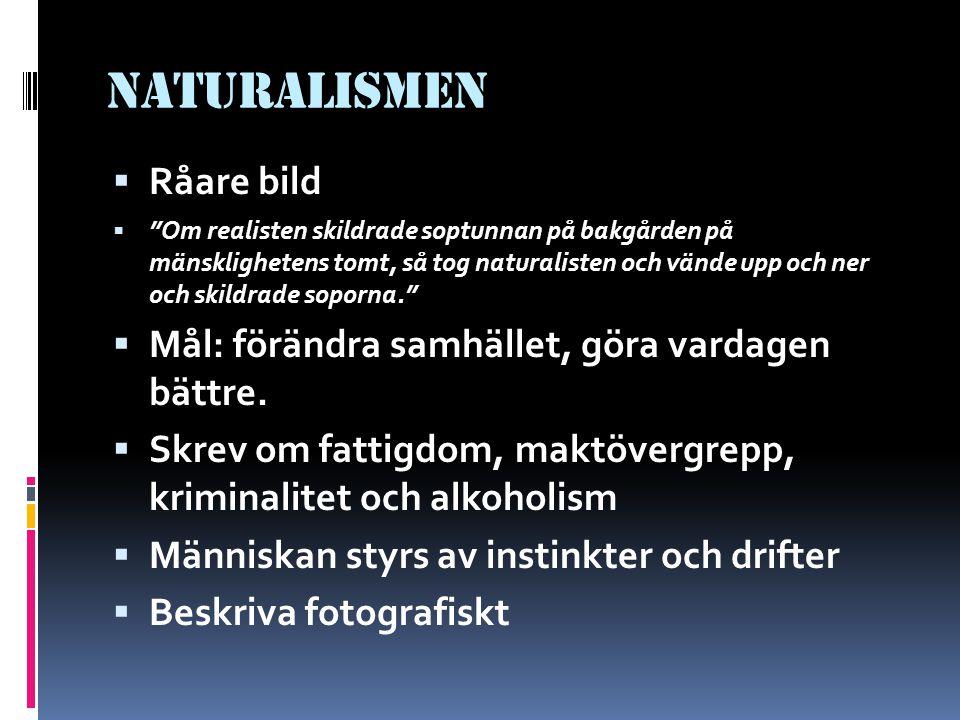 Naturalismen  Råare bild  Om realisten skildrade soptunnan på bakgården på mänsklighetens tomt, så tog naturalisten och vände upp och ner och skildrade soporna.  Mål: förändra samhället, göra vardagen bättre.