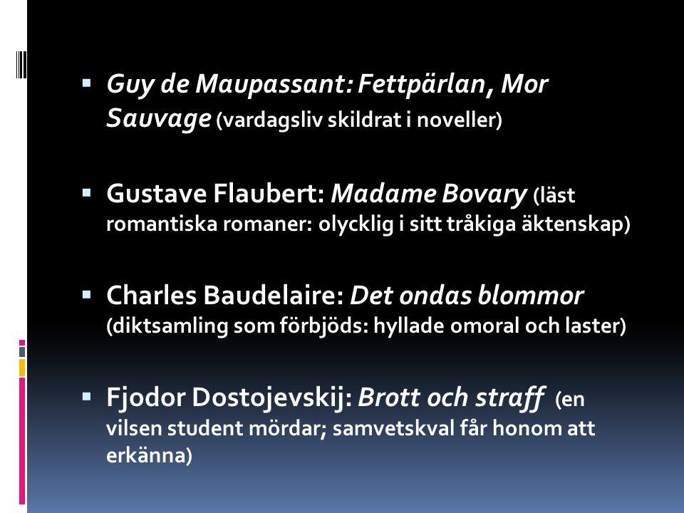 Guy de Maupassant: Fettpärlan, Mor Sauvage (vardagsliv skildrat i noveller)  Gustave Flaubert: Madame Bovary (läst romantiska romaner: olycklig i sitt tråkiga äktenskap)  Charles Baudelaire: Det ondas blommor (diktsamling som förbjöds: hyllade omoral och laster)  Fjodor Dostojevskij: Brott och straff (en vilsen student mördar; samvetskval får honom att erkänna)