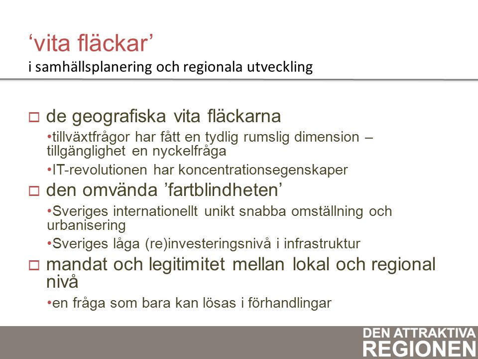 'vita fläckar' i samhällsplanering och regionala utveckling  de geografiska vita fläckarna tillväxtfrågor har fått en tydlig rumslig dimension – tillgänglighet en nyckelfråga IT-revolutionen har koncentrationsegenskaper  den omvända 'fartblindheten' Sveriges internationellt unikt snabba omställning och urbanisering Sveriges låga (re)investeringsnivå i infrastruktur  mandat och legitimitet mellan lokal och regional nivå en fråga som bara kan lösas i förhandlingar