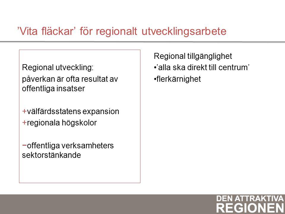 'Vita fläckar' för regionalt utvecklingsarbete Regional utveckling: påverkan är ofta resultat av offentliga insatser +v+välfärdsstatens expansion +r+regionala högskolor −o−offentliga verksamheters sektorstänkande Regional tillgänglighet 'alla ska direkt till centrum' flerkärnighet