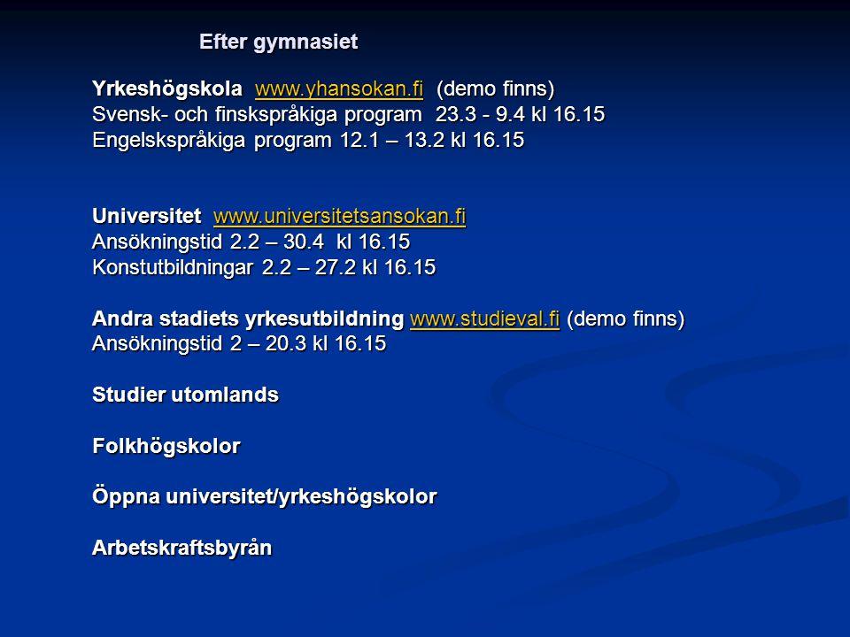 Yrkeshögskola www.yhansokan.fi (demo finns) www.yhansokan.fi Svensk- och finskspråkiga program 23.3 - 9.4 kl 16.15 Engelskspråkiga program 12.1 – 13.2 kl 16.15 Universitet www.universitetsansokan.fi www.universitetsansokan.fi Ansökningstid 2.2 – 30.4 kl 16.15 Konstutbildningar 2.2 – 27.2 kl 16.15 Andra stadiets yrkesutbildning www.studieval.fi (demo finns) www.studieval.fi Ansökningstid 2 – 20.3 kl 16.15 Studier utomlands Folkhögskolor Öppna universitet/yrkeshögskolor Arbetskraftsbyrån Efter gymnasiet