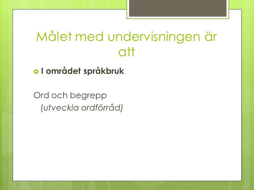 Målet med undervisningen är att I området språkbruk Ord och begrepp (utveckla ordförråd)