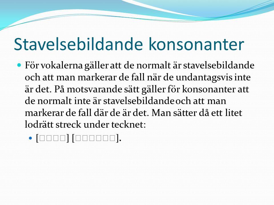 Stavelsebildande konsonanter För vokalerna gäller att de normalt är stavelsebildande och att man markerar de fall när de undantagsvis inte är det. På