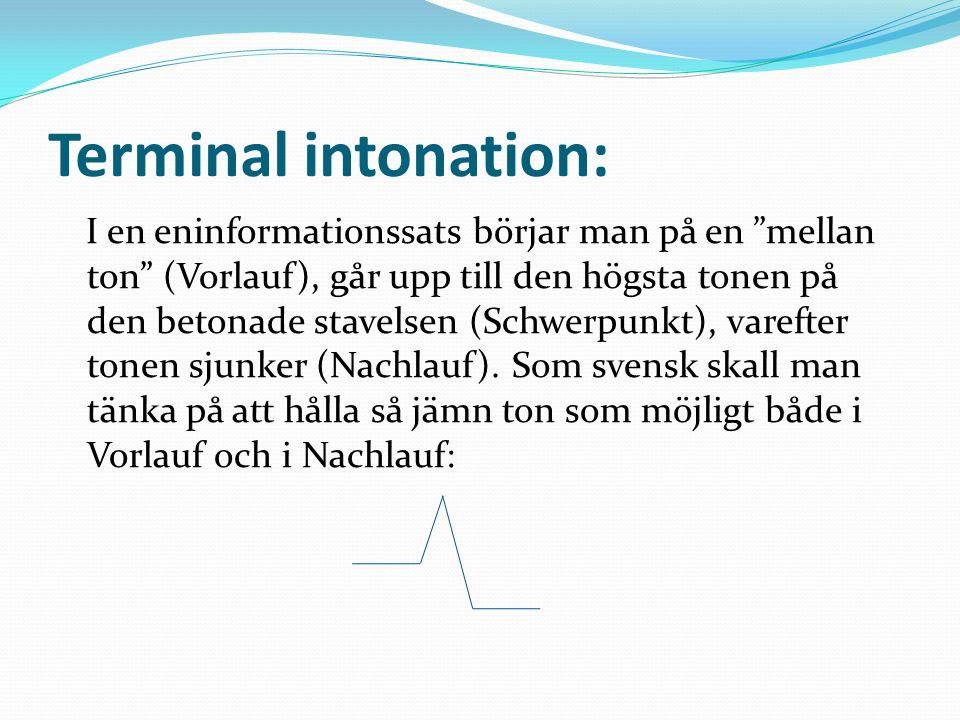 Terminal intonation: I en eninformationssats börjar man på en mellan ton (Vorlauf), går upp till den högsta tonen på den betonade stavelsen (Schwerpunkt), varefter tonen sjunker (Nachlauf).